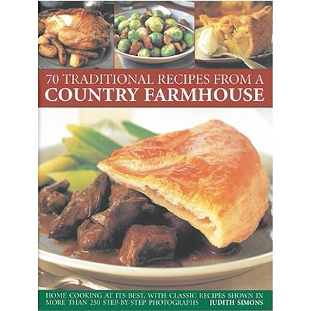 70 Traditional Recipes from a Country Farmhouse : Home Cooking at Its Best, with Classic Recipes Shown in More Than 250 Step-By-Step