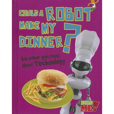Could a Robot Make My Dinner? : And Other Questions about Technology