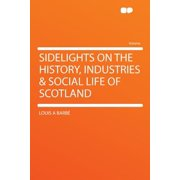 Sidelights on the History, Industries & Social Life of Scotland