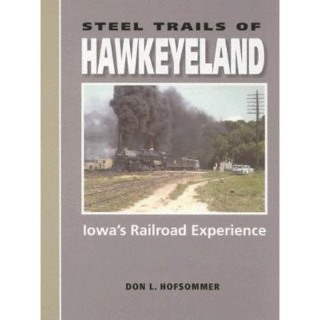 Steel Trails Of Hawkeyeland  Iowas Railroad Experience