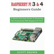 Raspberry Pi 3 & 4 Beginners Guide: A Quick And Easy Guide To Boosting Your Productivity With Raspberry Pi 3 & 4 (Paperback)