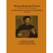 Hortus Musicalis Novum New Garden of Music - The Fantasies Late Renaissance Lute Music by Elias Mertel Volume One For Baritone Ukulele and Other Four Course Instruments (Paperback)