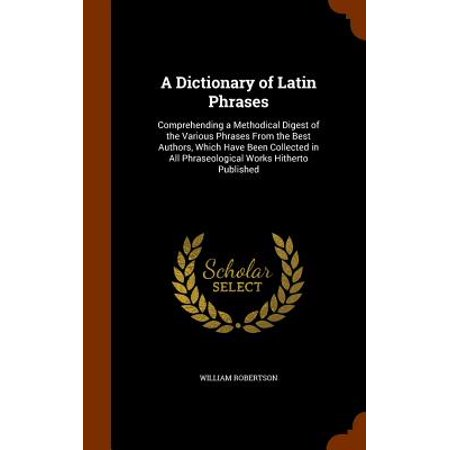 A Dictionary of Latin Phrases : Comprehending a Methodical Digest of the Various Phrases from the Best Authors, Which Have Been Collected in All Phraseological Works Hitherto