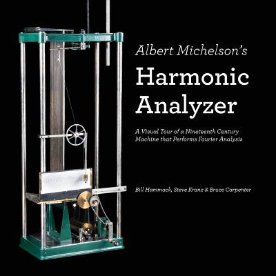 Albert Michelson's Harmonic Analyzer : A Visual Tour of a Nineteenth Century Machine That Performs Fourier Analysis