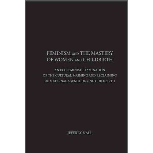 Feminism and the Mastery of Women and Childbirth: An Ecofeminist Examination of the Cultural Maiming and Reclaiming of Maternal Agency During Childbirth