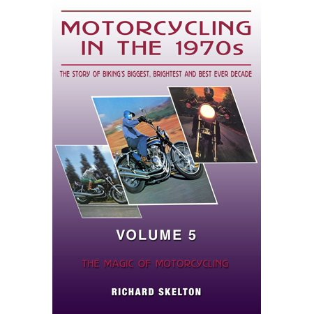 Motorcycling in the 1970s The story of biking's biggest, brightest and best ever decade Volume 5: -