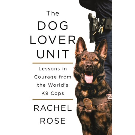 The Dog Lover Unit : Lessons in Courage from the World's K9