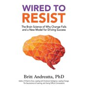 Wired to Resist: The Brain Science of Why Change Fails and a New Model for Driving Success (Paperback)