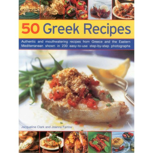 50 Greek Recipes: Authentic and Mouthwatering Recipes from Greece and the Eastern Mediterranean Shown in 230 Easy-to-Use Step-by-Step Photographs