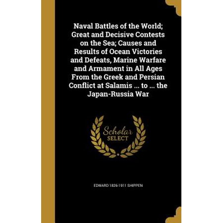 Naval Battles of the World; Great and Decisive Contests on the Sea; Causes and Results of Ocean Victories and Defeats, Marine Warfare and Armament in All Ages from the Greek and Persian Conflict at Salamis ... to ... the Japan-Russia