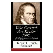 Wie Gertrud ihre Kinder lehrt (Pdagogische Methoden) : Ein Versuch den Mttern Anleitung zu geben, ihre Kinder selbst zu unterrichten (Paperback)