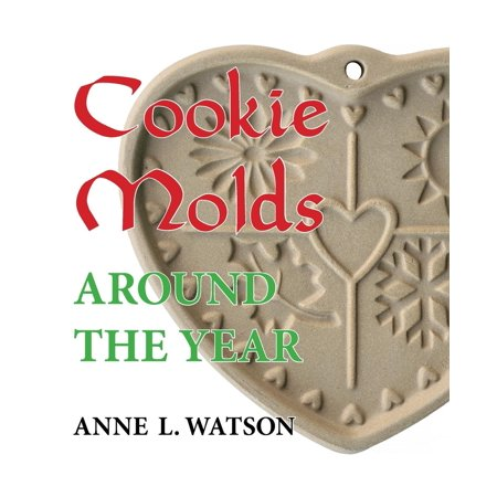 Cookie Molds Around the Year : An Almanac of Molds, Cookies, and Other Treats for Christmas, New Year's, Valentine's Day, Easter, Halloween, Thanksgiving, Other Holidays, and Every Season for $<!---->