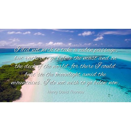 Henry David Thoreau - Famous Quotes Laminated POSTER PRINT 24x20 - I did not wish to take a cabin passage, but rather to go before the mast and on the deck of the world, for there I could best see