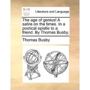 The Age of Genius! a Satire on the Times. in a Poetical Epistle to a Friend. by Thomas Busby.