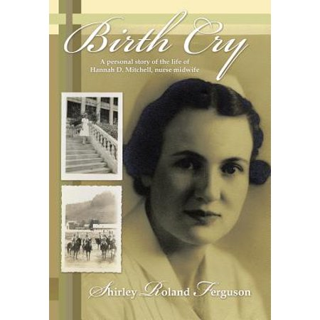 Birth Cry : A Personal Story of the Life of Hannah D. Mitchell, Nurse Midwife - The Story Of Hannah
