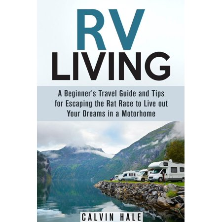 RV Living: A Beginner's Travel Guide and Tips for Escaping the Rat Race to Live Out Your Dreams in a Motorhome -