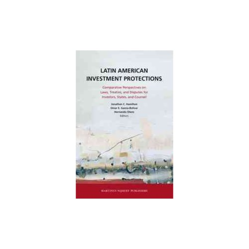Latin American Investment Protections: Comparative Perspectives on Laws, Treaties, and Disputes for Investors, States and Counsel