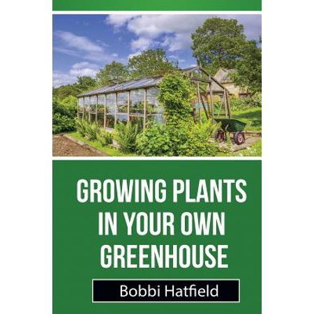 Growing Plants in Your Own Greenhouse : Fundamental Guide in Greenhouses: Easy Steps in Growing Plants in Your Own (Step By Step Guide To Growing Weed)
