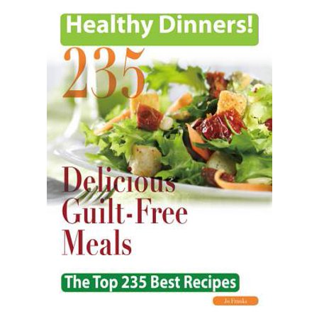 Healthy Dinners Greats: 235 Delicious Guilt-Free meals - The Top 235 Best Recipes -