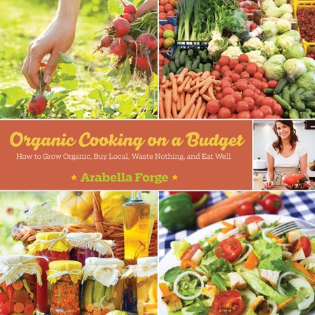 Organic Cooking on a Budget : How to Grow Organic, Buy Local, Waste Nothing, and Eat Well - Organic Dragon Well
