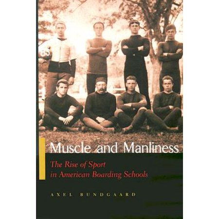 Muscle and Manliness : The Rise of Sport in American Boarding (Best Boarding Schools For Sports)