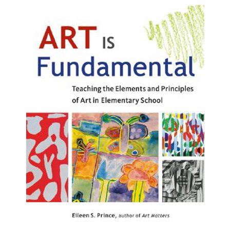 Art Is Fundamental : Teaching the Elements and Principles of Art in Elementary