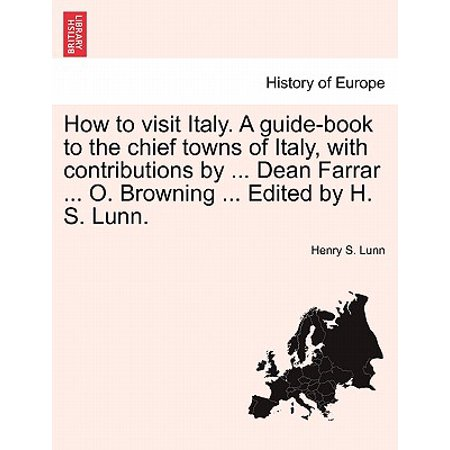 How to Visit Italy. a Guide-Book to the Chief Towns of Italy, with Contributions by ... Dean Farrar ... O. Browning ... Edited by H. S. (Best Towns In Italy To Visit)