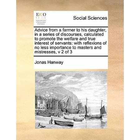 Advice from a Farmer to His Daughter, in a Series of Discourses, Calculated to Promote the Welfare and True Interest of Servants : With Reflexions of No Less Importance to Masters and Mistresses, V 2 of 3 - Farmers Daughter 2 Piece
