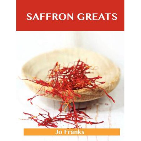 Saffron Greats : Delicious Saffron Recipes, the Top 100 Saffron (Best Quality Saffron In The World)