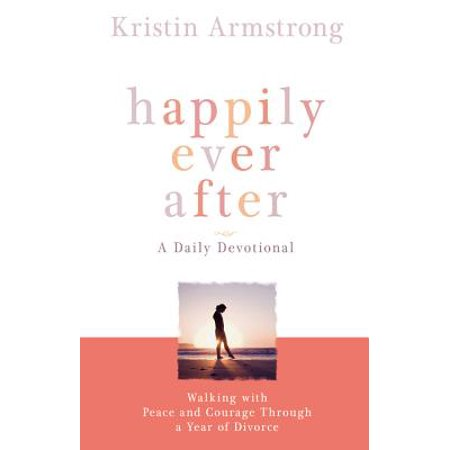 Happily Ever After : Walking with Peace and Courage Through a Year of (Dating A Man Going Through A Divorce Advice)