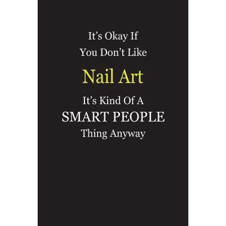 It's Okay If You Don't Like Nail Art It's Kind Of A Smart People Thing Anyway : Blank Lined Notebook Journal Gift