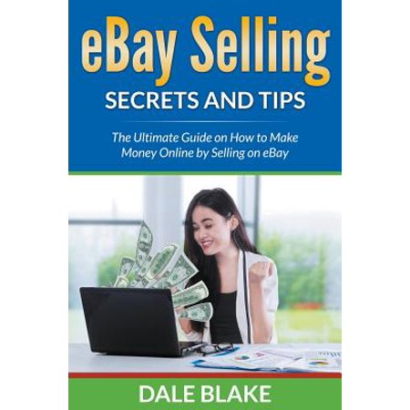 Ebay Selling Secrets and Tips : The Ultimate Guide on How to Make Money Online by Selling on