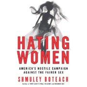 Hating Women: America's Hostile Campaign Against the Fairer Sex Paperback