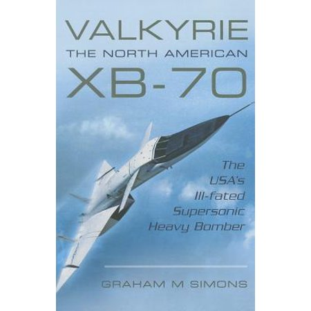 Valkyrie: The North American Xb-70 : The Usa's Ill-Fated Supersonic Heavy