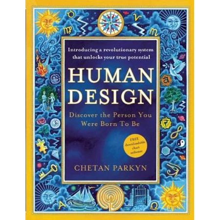 Human Design : Discover the Person You Were Born to Be: A Revolutionary New System Revealing the DNA of Your True