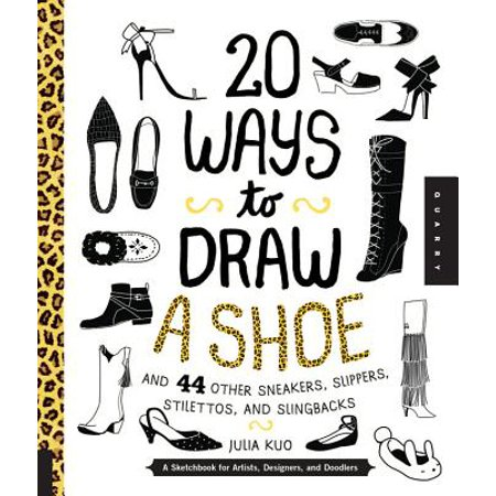 20 Ways to Draw a Shoe and 44 Other Sneakers, Slippers, Stilettos, and Slingbacks : A Sketchbook for Artists, Designers, and