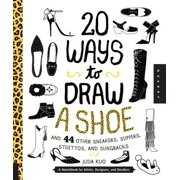 20 Ways to Draw a Shoe and 44 Other Sneakers, Slippers, Stilettos, and Slingbacks : A Sketchbook for Artists, Designers, and Doodlers