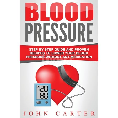 Blood Pressure : Step By Step Guide And Proven Recipes To Lower Your Blood Pressure Without Any
