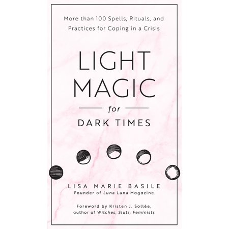 Light Magic for Dark Times : More than 100 Spells, Rituals, and Practices for Coping in a - Dark Magic Spell Book