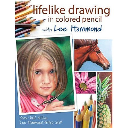 Lifelike Drawing In Colored Pencil: With Lee Hammond