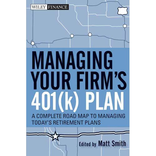 Managing Your Firm's 401(k) Plan: A Complete Road Map to Managing Today's Retirement Plans