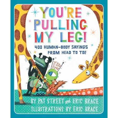 You're Pulling My Leg! : 400 Human-Body Sayings from Head to