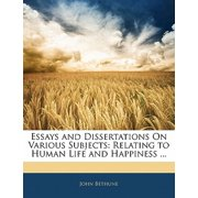 Essays and Dissertations on Various Subjects : Relating to Human Life and Happiness ...
