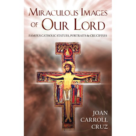 Miraculous Images of Our Lord : Famous Catholic Statues, Portraits and Crucifixes
