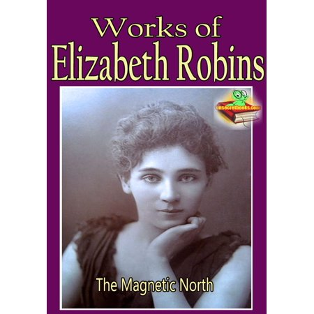 Works of Elizabeth Robins: The Magnetic North, The Messenger, My Little Sister, and More! - eBook