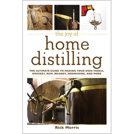 The Joy of Home Distilling: The Ultimate Guide to Making Your Own Vodka, Whiskey, Rum, Brandy, Moonshine, and