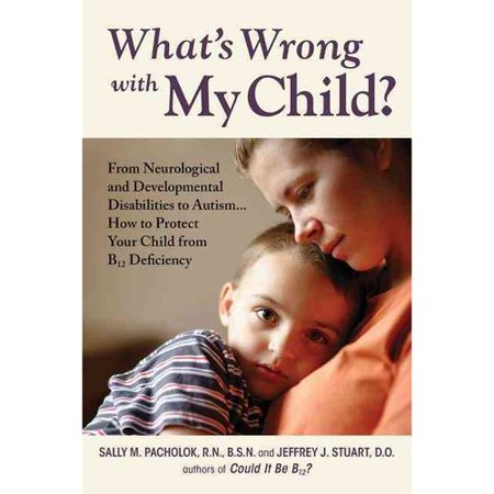 What's Wrong With My Child?: From Neurological and Developmental Disabilities to Autism. How B12 Deficiency Injures Your Child