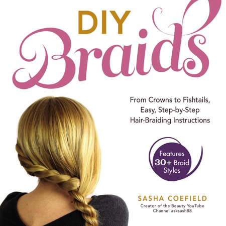 DIY Braids : From Crowns to Fishtails, Easy, Step-by-Step Hair Braiding - Diy Crown