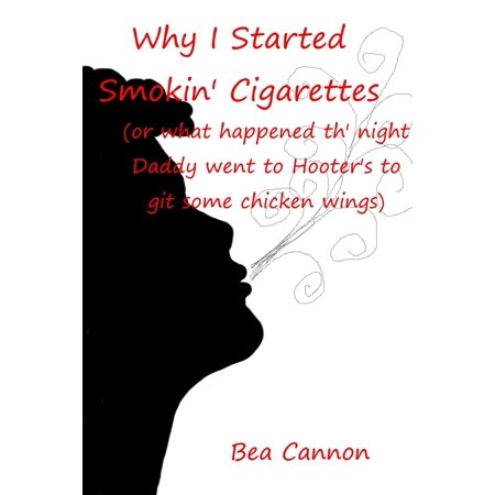 Why I Started Smokin' Cigarettes (or what happened th' night Daddy went to Hooter's to git some chicken wings) - eBook