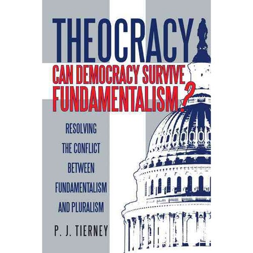 Theocracy: Can Democracy Survive Fundamentalism?: Resolving the Conflict Between Fundamentalism and Pluralism